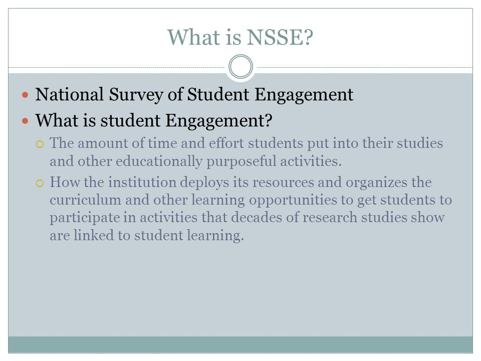What is NSSE? National Survey of Student Engagement What is student Engagement?  The amount of time and effort students put into their studies and ot