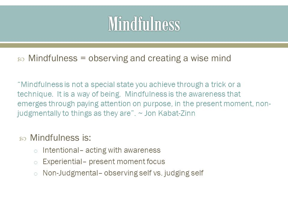  Mindfulness = observing and creating a wise mind Mindfulness is not a special state you achieve through a trick or a technique.