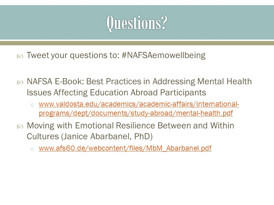  Tweet your questions to: #NAFSAemowellbeing  NAFSA E-Book: Best Practices in Addressing Mental Health Issues Affecting Education Abroad Participants o www.valdosta.edu/academics/academic-affairs/international- programs/dept/documents/study-abroad/mental-health.pdf www.valdosta.edu/academics/academic-affairs/international- programs/dept/documents/study-abroad/mental-health.pdf  Moving with Emotional Resilience Between and Within Cultures (Janice Abarbanel, PhD) o www.afs60.de/webcontent/files/MbM_Abarbanel.pdf www.afs60.de/webcontent/files/MbM_Abarbanel.pdf
