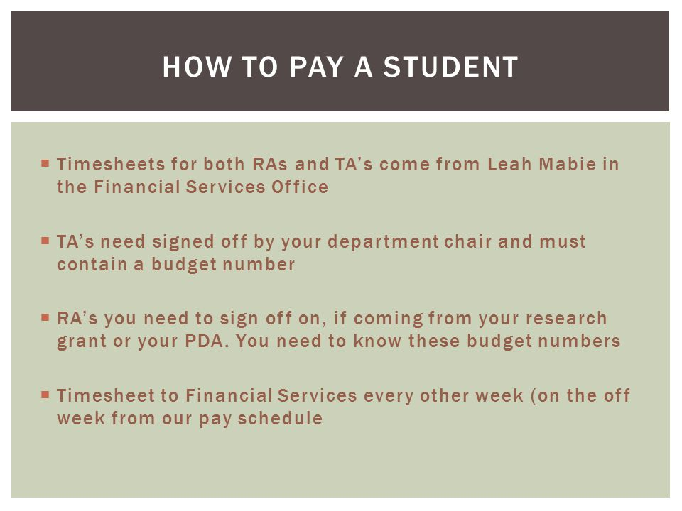  Timesheets for both RAs and TA's come from Leah Mabie in the Financial Services Office  TA's need signed off by your department chair and must contain a budget number  RA's you need to sign off on, if coming from your research grant or your PDA.