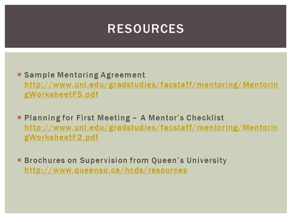  Sample Mentoring Agreement http://www.unl.edu/gradstudies/facstaff/mentoring/Mentorin gWorksheetF5.pdf http://www.unl.edu/gradstudies/facstaff/mentoring/Mentorin gWorksheetF5.pdf  Planning for First Meeting – A Mentor's Checklist http://www.unl.edu/gradstudies/facstaff/mentoring/Mentorin gWorksheetF2.pdf http://www.unl.edu/gradstudies/facstaff/mentoring/Mentorin gWorksheetF2.pdf  Brochures on Supervision from Queen's University http://www.queensu.ca/hcds/resources http://www.queensu.ca/hcds/resources RESOURCES