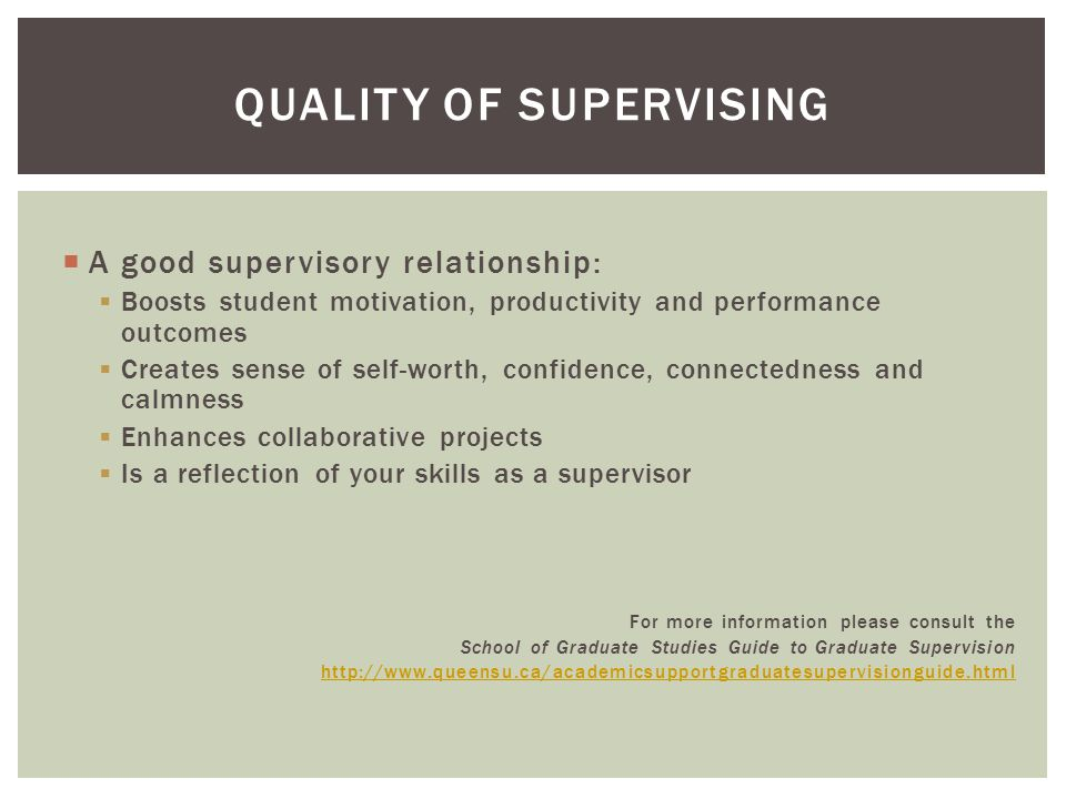  A good supervisory relationship:  Boosts student motivation, productivity and performance outcomes  Creates sense of self-worth, confidence, connectedness and calmness  Enhances collaborative projects  Is a reflection of your skills as a supervisor For more information please consult the School of Graduate Studies Guide to Graduate Supervision http://www.queensu.ca/academicsupportgraduatesupervisionguide.html QUALITY OF SUPERVISING