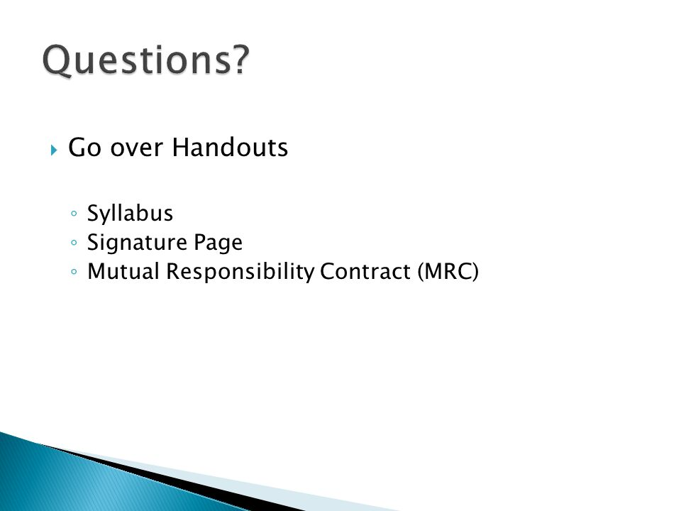  Go over Handouts ◦ Syllabus ◦ Signature Page ◦ Mutual Responsibility Contract (MRC)