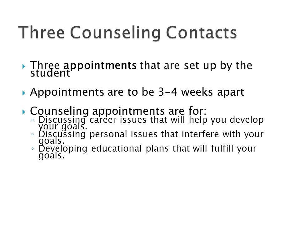  Three appointments that are set up by the student  Appointments are to be 3-4 weeks apart  Counseling appointments are for: ◦ Discussing career issues that will help you develop your goals.