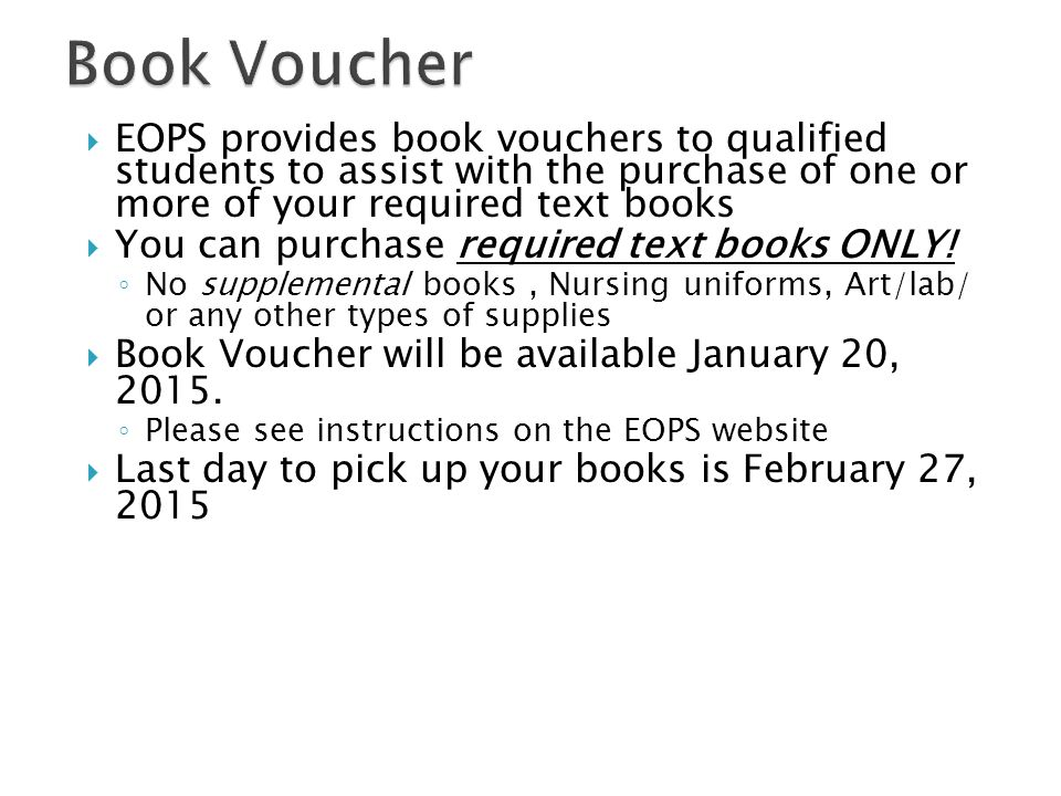  EOPS provides book vouchers to qualified students to assist with the purchase of one or more of your required text books  You can purchase required text books ONLY.