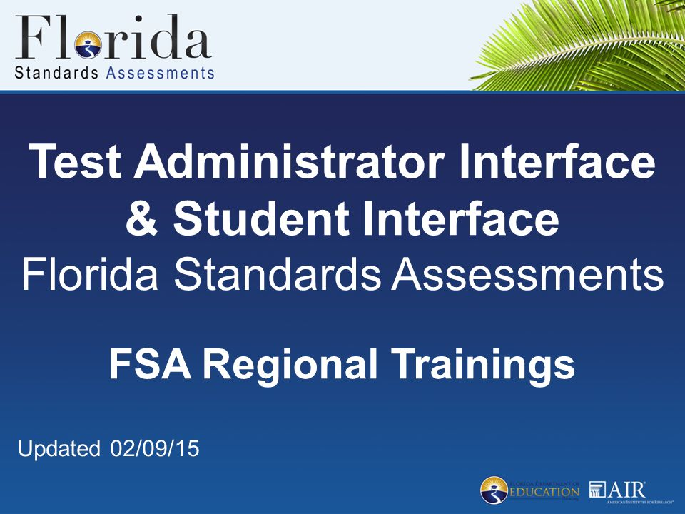 Test Administrator Interface & Student Interface Florida Standards Assessments FSA Regional Trainings Updated 02/09/15