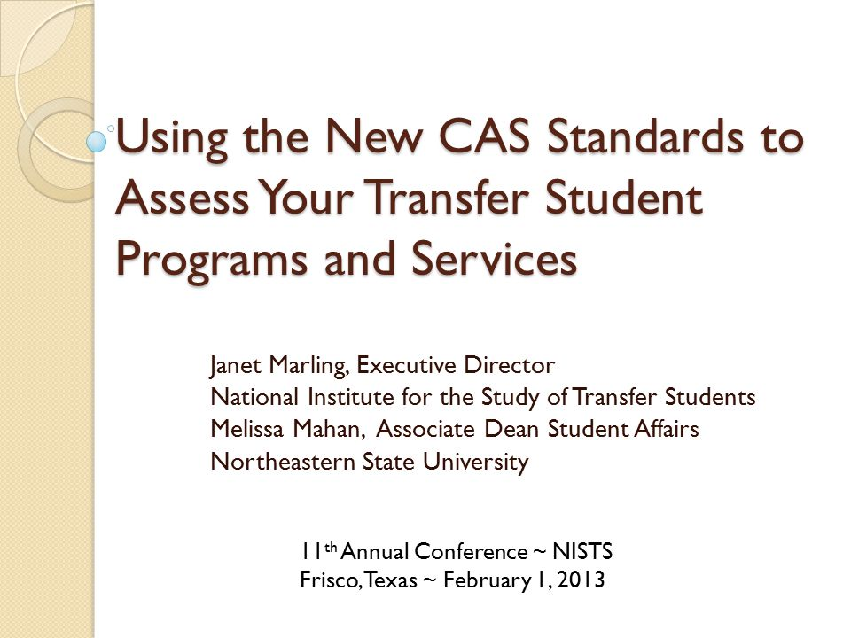 Using the New CAS Standards to Assess Your Transfer Student Programs and Services Janet Marling, Executive Director National Institute for the Study of Transfer Students Melissa Mahan, Associate Dean Student Affairs Northeastern State University 11 th Annual Conference ~ NISTS Frisco, Texas ~ February 1, 2013