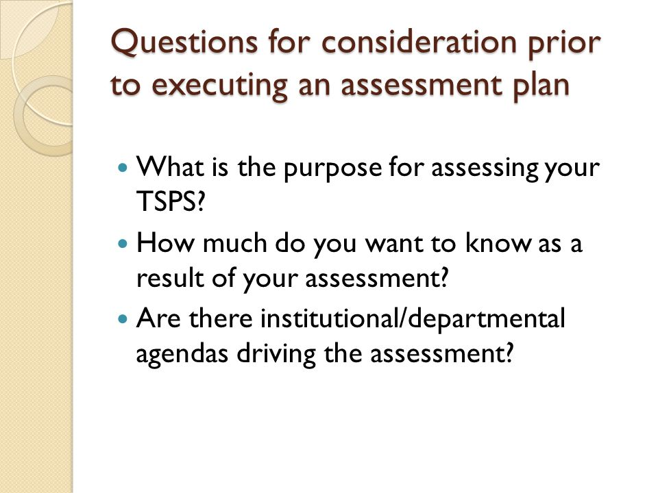 Questions for consideration prior to executing an assessment plan What is the purpose for assessing your TSPS? How much do you want to know as a resul