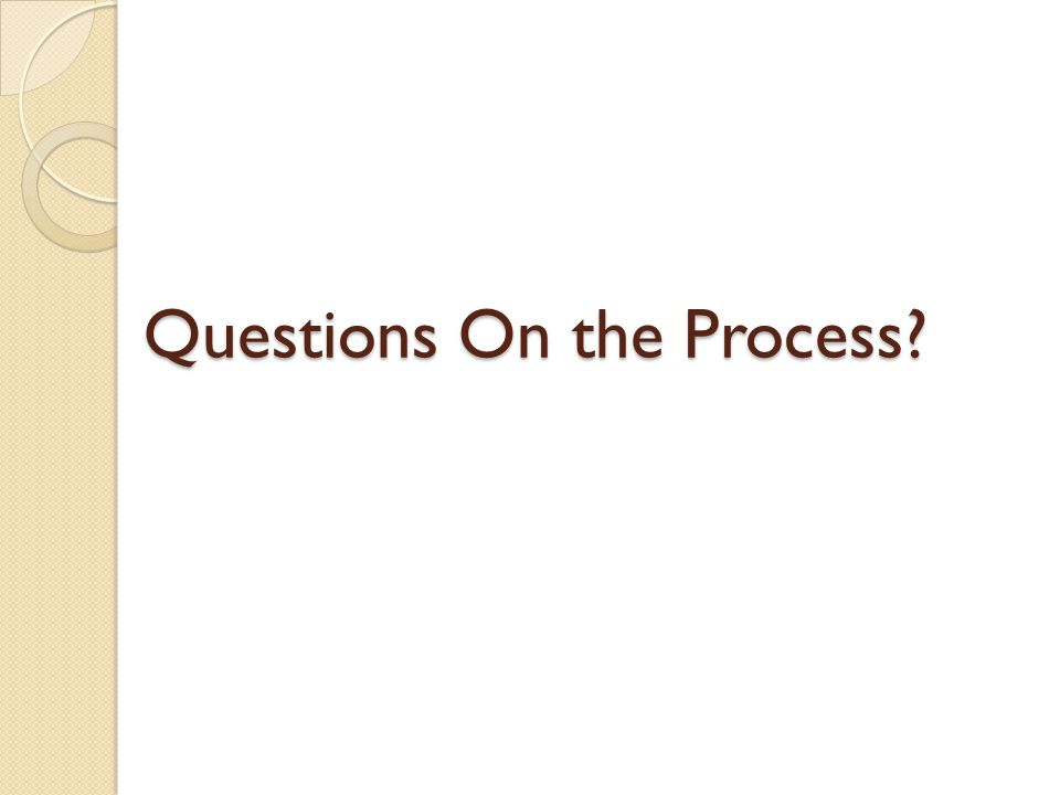 Questions On the Process?