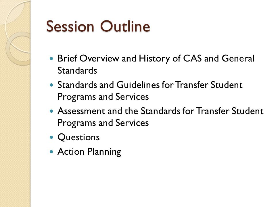 Session Outline Brief Overview and History of CAS and General Standards Standards and Guidelines for Transfer Student Programs and Services Assessment and the Standards for Transfer Student Programs and Services Questions Action Planning
