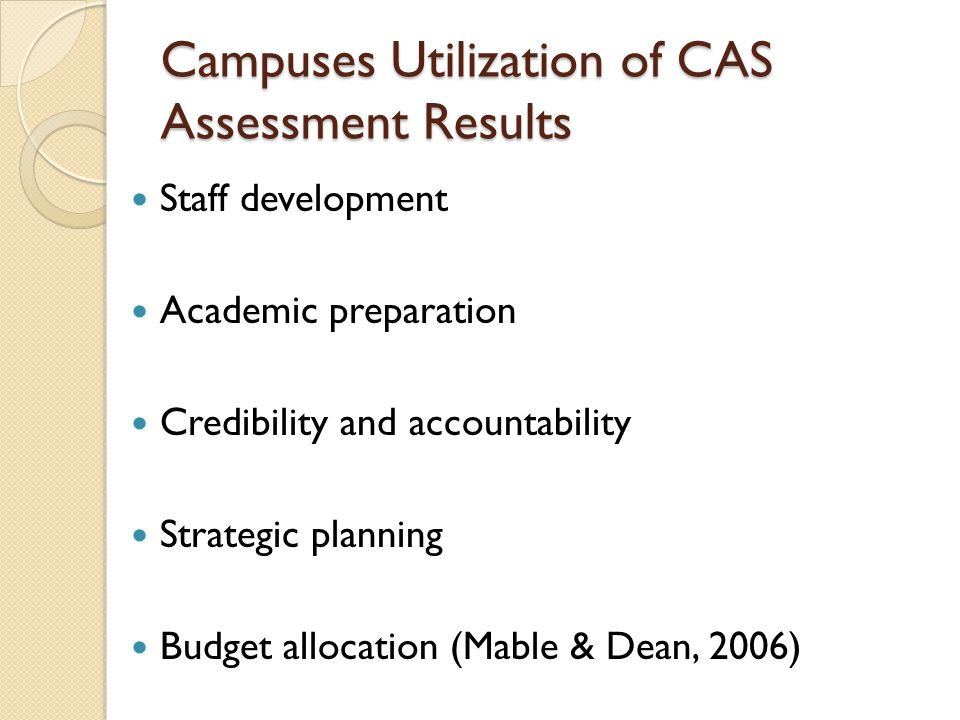 Campuses Utilization of CAS Assessment Results Staff development Academic preparation Credibility and accountability Strategic planning Budget allocat