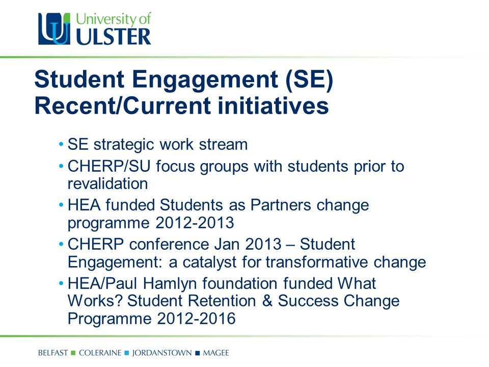 Student Engagement (SE) Recent/Current initiatives SE strategic work stream CHERP/SU focus groups with students prior to revalidation HEA funded Stude