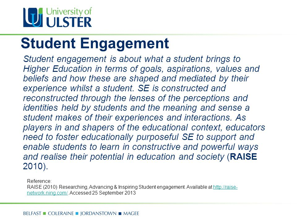 Student Engagement Student engagement is about what a student brings to Higher Education in terms of goals, aspirations, values and beliefs and how th