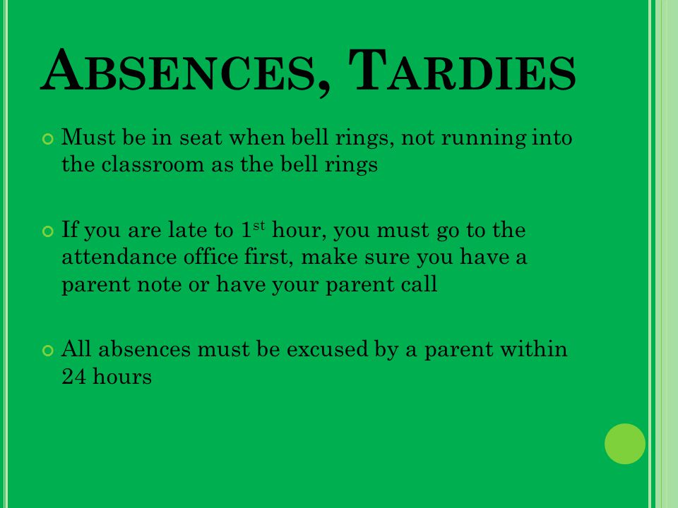 A BSENCES, T ARDIES Must be in seat when bell rings, not running into the classroom as the bell rings If you are late to 1 st hour, you must go to the attendance office first, make sure you have a parent note or have your parent call All absences must be excused by a parent within 24 hours