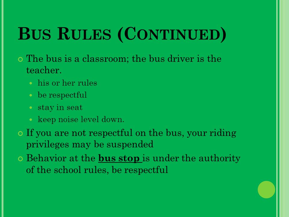 B US R ULES (C ONTINUED ) The bus is a classroom; the bus driver is the teacher.