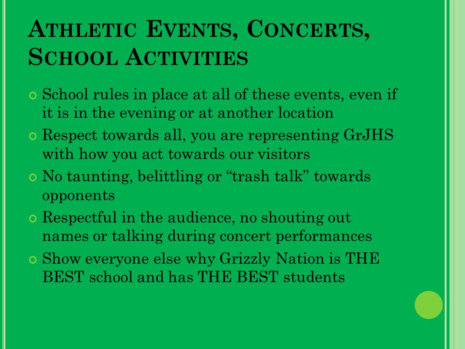 A THLETIC E VENTS, C ONCERTS, S CHOOL A CTIVITIES School rules in place at all of these events, even if it is in the evening or at another location Respect towards all, you are representing GrJHS with how you act towards our visitors No taunting, belittling or trash talk towards opponents Respectful in the audience, no shouting out names or talking during concert performances Show everyone else why Grizzly Nation is THE BEST school and has THE BEST students