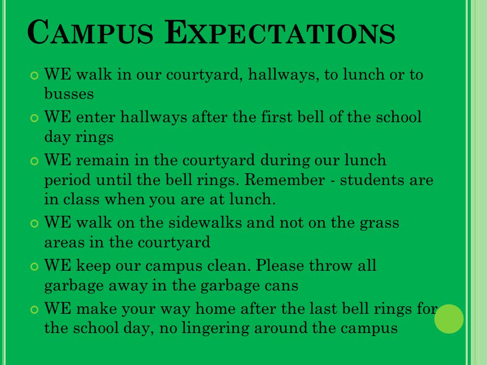 C AMPUS E XPECTATIONS WE walk in our courtyard, hallways, to lunch or to busses WE enter hallways after the first bell of the school day rings WE remain in the courtyard during our lunch period until the bell rings.