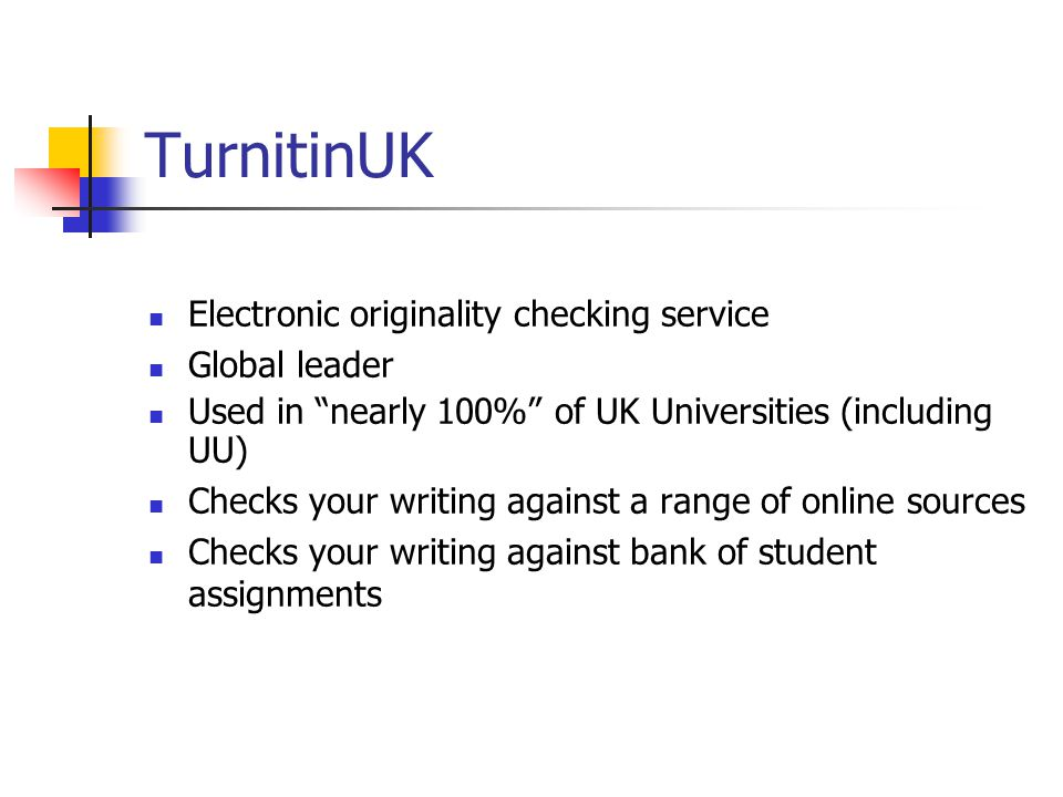TurnitinUK Electronic originality checking service Global leader Used in nearly 100% of UK Universities (including UU) Checks your writing against a range of online sources Checks your writing against bank of student assignments