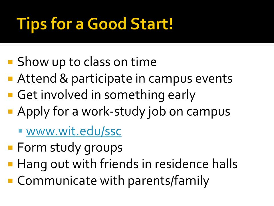  Show up to class on time  Attend & participate in campus events  Get involved in something early  Apply for a work-study job on campus  www.wit.edu/ssc www.wit.edu/ssc  Form study groups  Hang out with friends in residence halls  Communicate with parents/family