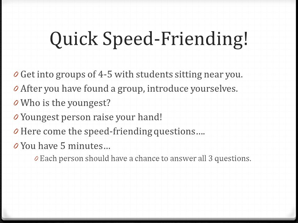 Quick Speed-Friending. 0 Get into groups of 4-5 with students sitting near you.