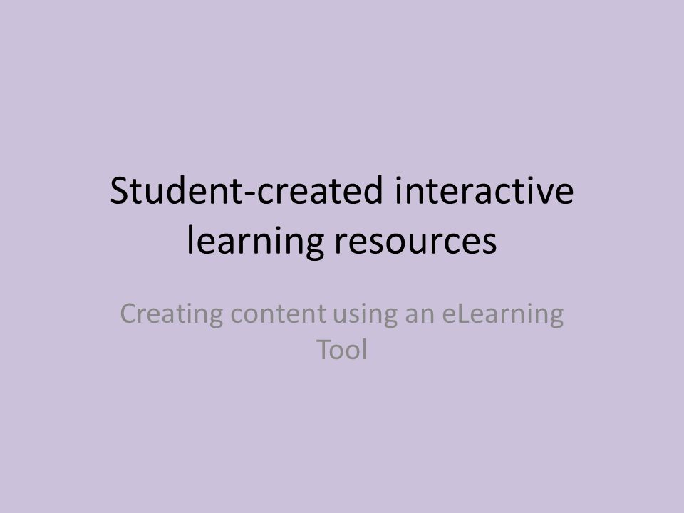 Student-created interactive learning resources Creating content using an eLearning Tool