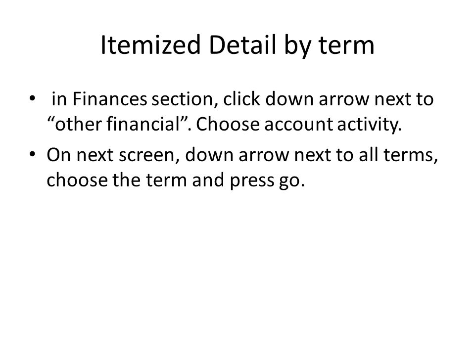 "Itemized Detail by term in Finances section, click down arrow next to ""other financial"". Choose account activity. On next screen, down arrow next to a"