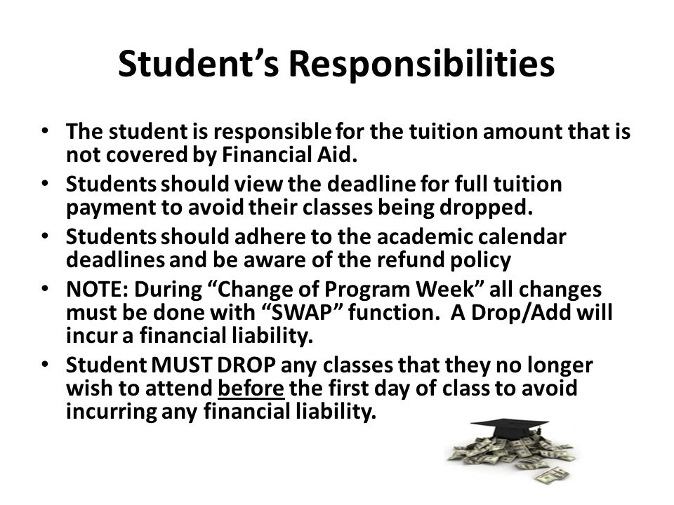 Student's Responsibilities The student is responsible for the tuition amount that is not covered by Financial Aid. Students should view the deadline f