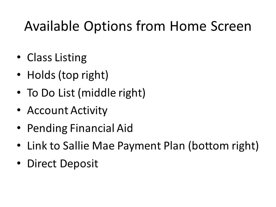 Available Options from Home Screen Class Listing Holds (top right) To Do List (middle right) Account Activity Pending Financial Aid Link to Sallie Mae
