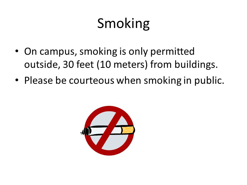 Smoking On campus, smoking is only permitted outside, 30 feet (10 meters) from buildings.