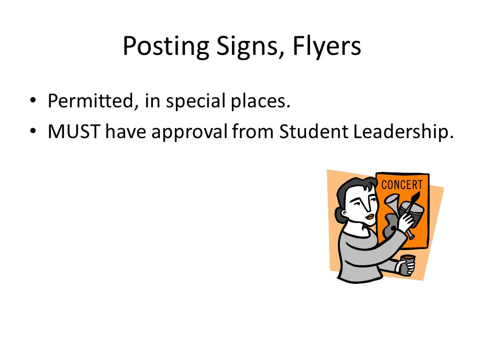 Posting Signs, Flyers Permitted, in special places. MUST have approval from Student Leadership.