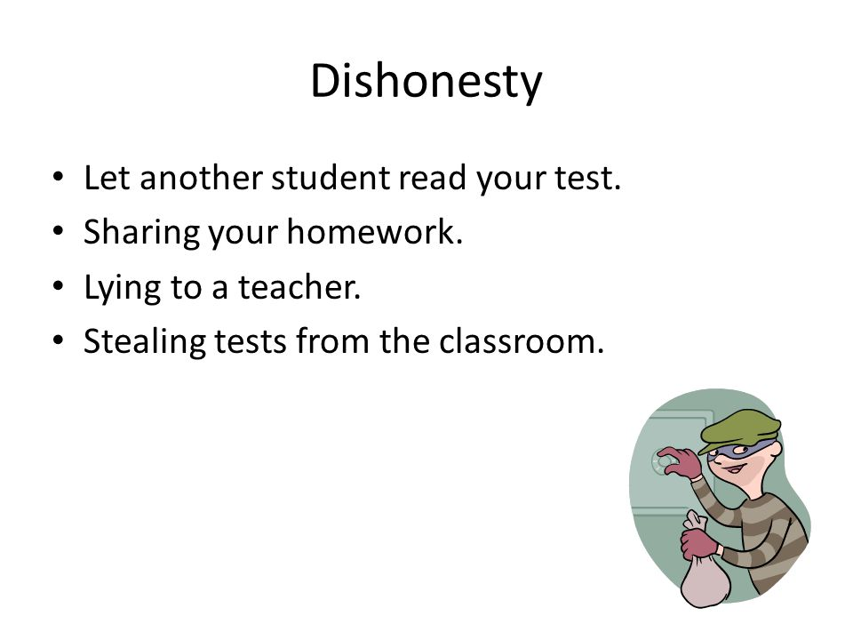 Dishonesty Let another student read your test.Sharing your homework.
