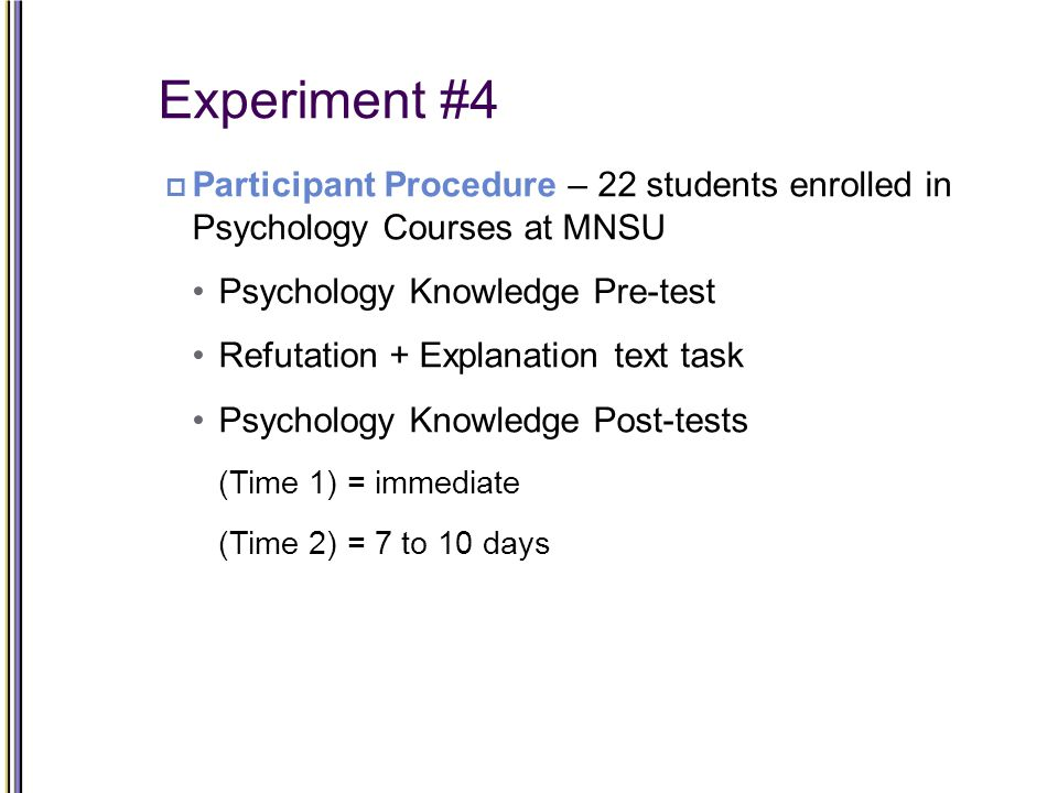 Experiment #4  Participant Procedure – 22 students enrolled in Psychology Courses at MNSU Psychology Knowledge Pre-test Refutation + Explanation text task Psychology Knowledge Post-tests (Time 1) = immediate (Time 2) = 7 to 10 days