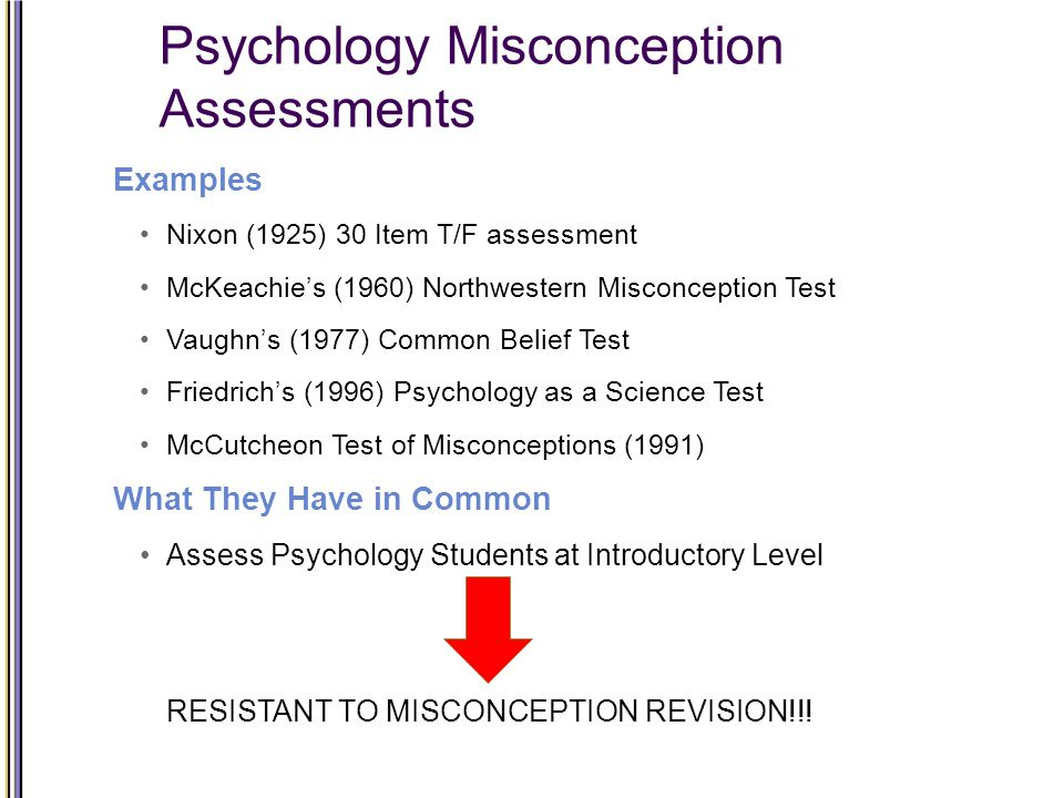 Psychology Misconception Assessments Examples Nixon (1925) 30 Item T/F assessment McKeachie's (1960) Northwestern Misconception Test Vaughn's (1977) Common Belief Test Friedrich's (1996) Psychology as a Science Test McCutcheon Test of Misconceptions (1991) What They Have in Common Assess Psychology Students at Introductory Level RESISTANT TO MISCONCEPTION REVISION!!!