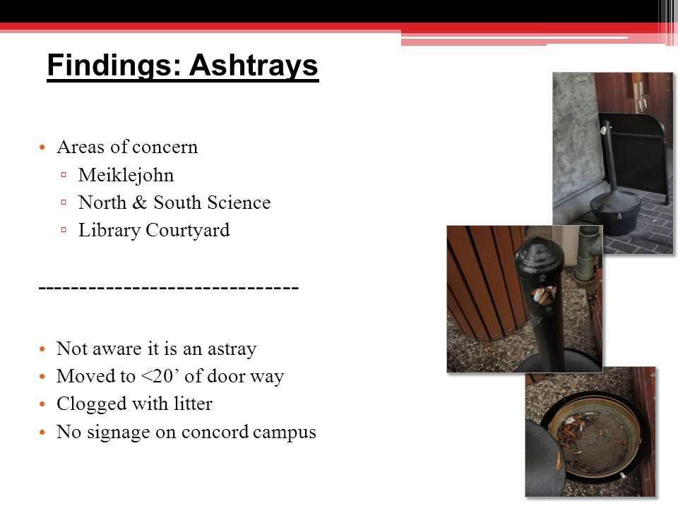 Findings: Ashtrays Areas of concern ▫ Meiklejohn ▫ North & South Science ▫ Library Courtyard ------------------------------ Not aware it is an astray Moved to <20' of door way Clogged with litter No signage on concord campus
