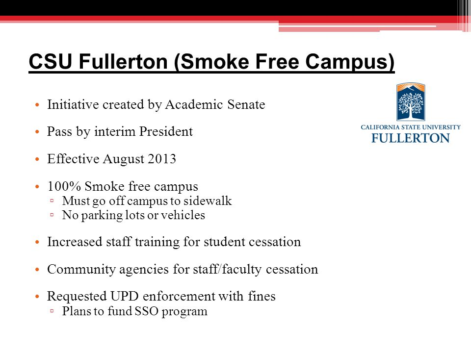 CSU Fullerton (Smoke Free Campus) Initiative created by Academic Senate Pass by interim President Effective August 2013 100% Smoke free campus ▫ Must go off campus to sidewalk ▫ No parking lots or vehicles Increased staff training for student cessation Community agencies for staff/faculty cessation Requested UPD enforcement with fines ▫ Plans to fund SSO program