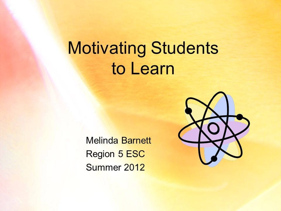 Motivating Students to Learn Melinda Barnett Region 5 ESC Summer 2012