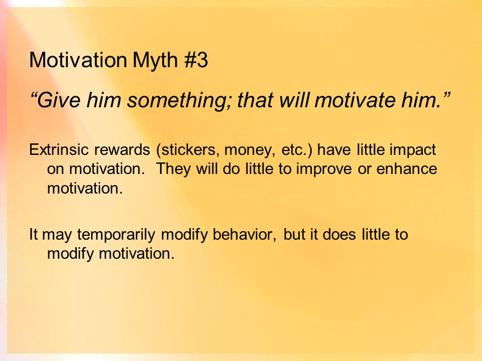 Motivation Myth #3 Give him something; that will motivate him. Extrinsic rewards (stickers, money, etc.) have little impact on motivation.