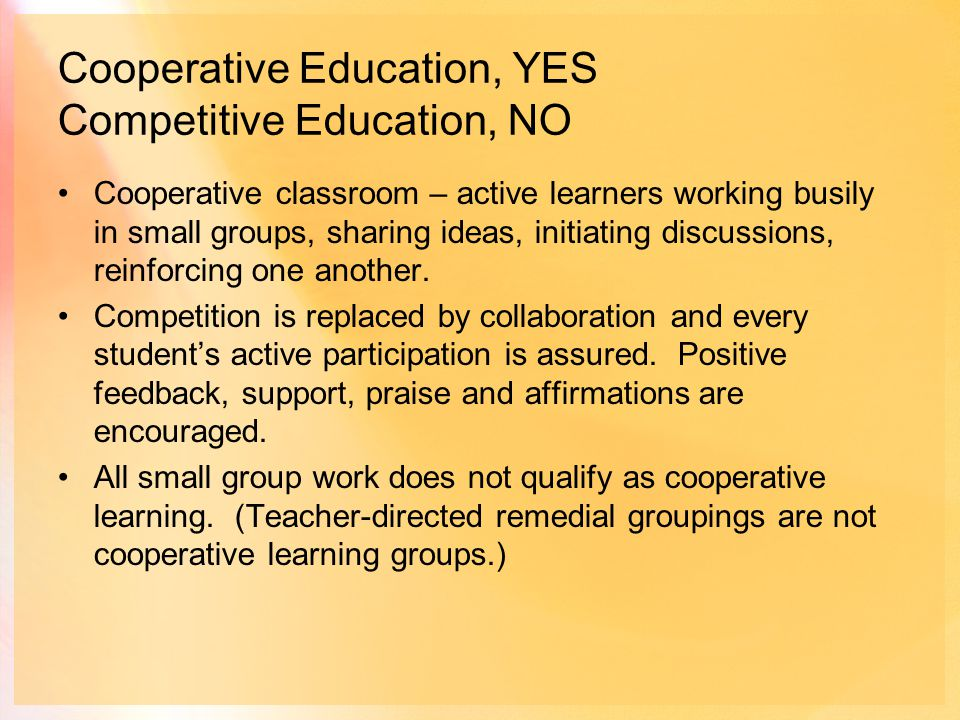Cooperative Education, YES Competitive Education, NO Cooperative classroom – active learners working busily in small groups, sharing ideas, initiating discussions, reinforcing one another.