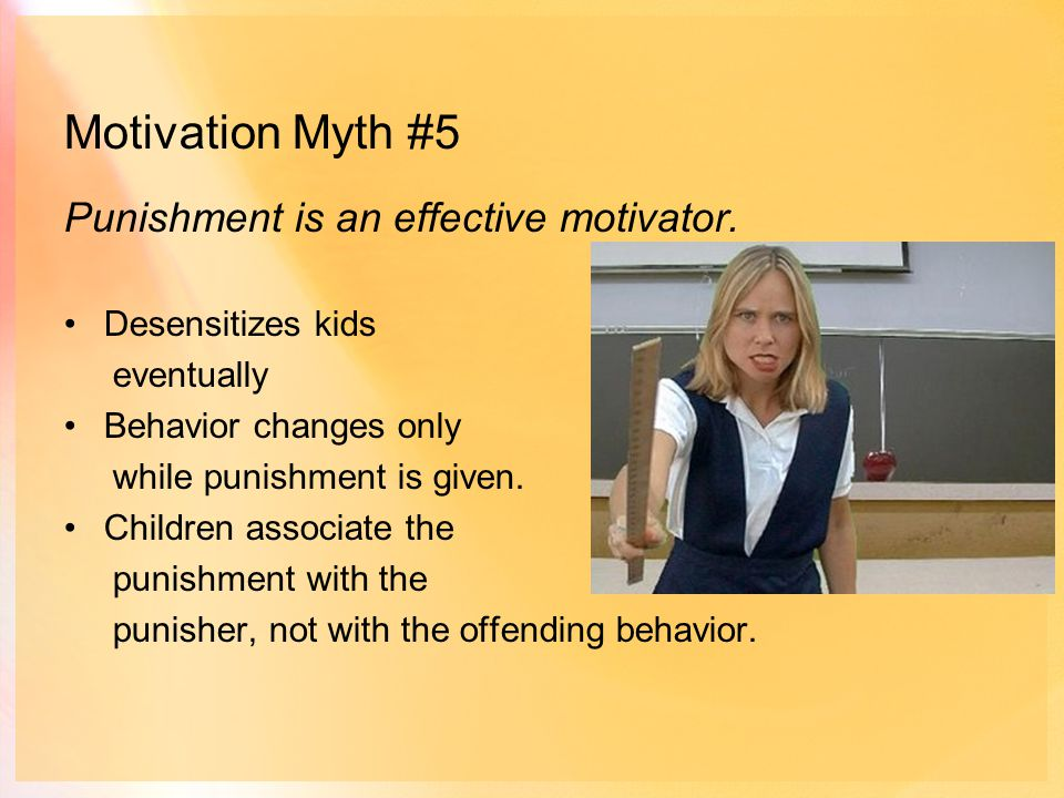 Motivation Myth #5 Punishment is an effective motivator.