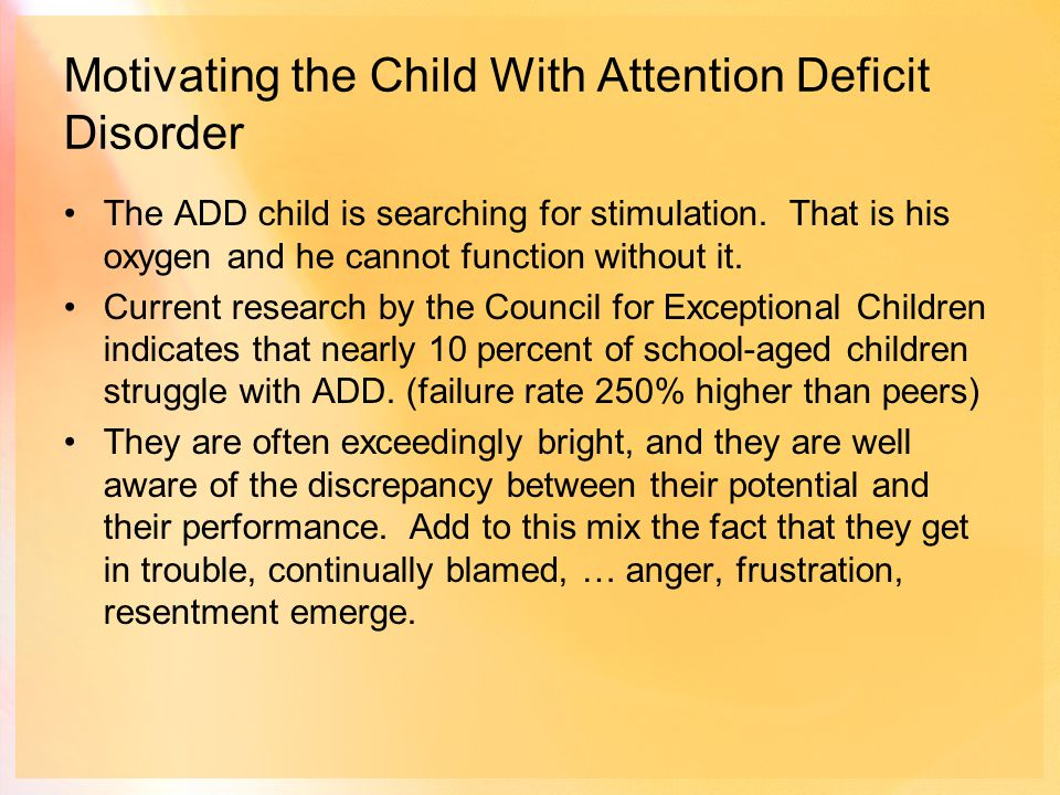 Motivating the Child With Attention Deficit Disorder The ADD child is searching for stimulation.