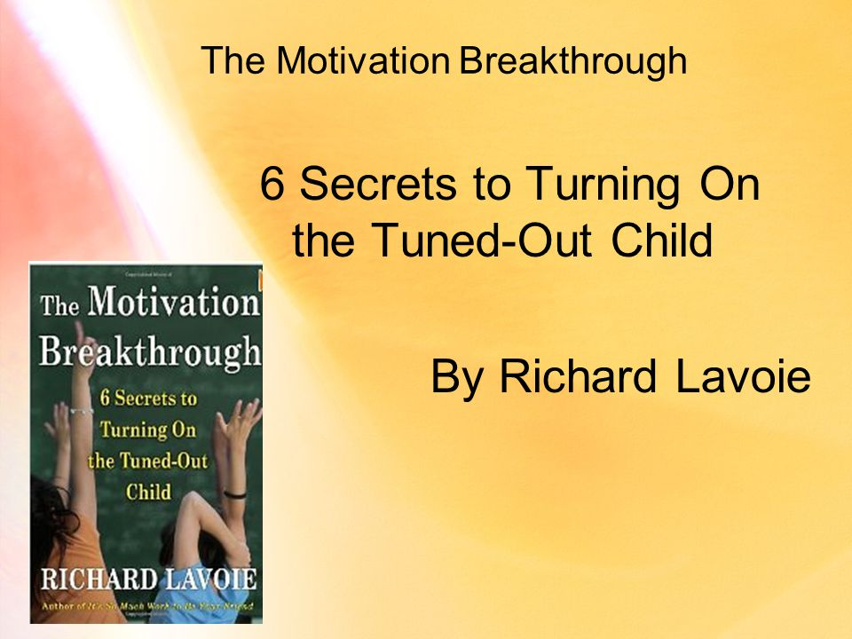 The Motivation Breakthrough 6 Secrets to Turning On the Tuned-Out Child By Richard Lavoie