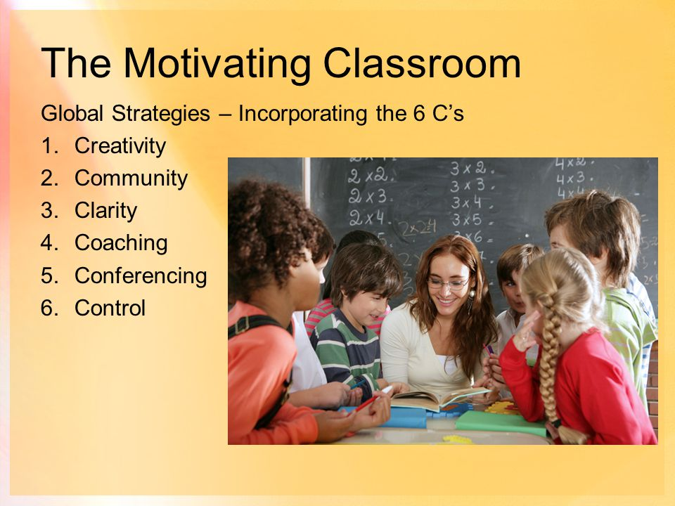 The Motivating Classroom Global Strategies – Incorporating the 6 C's 1.Creativity 2.Community 3.Clarity 4.Coaching 5.Conferencing 6.Control