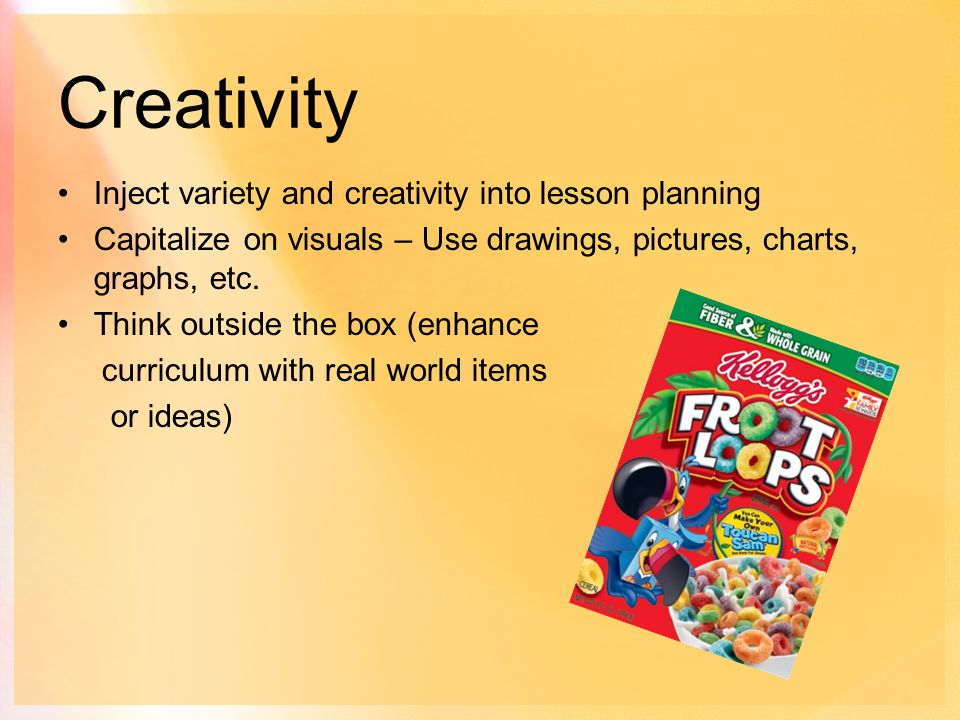 Creativity Inject variety and creativity into lesson planning Capitalize on visuals – Use drawings, pictures, charts, graphs, etc.