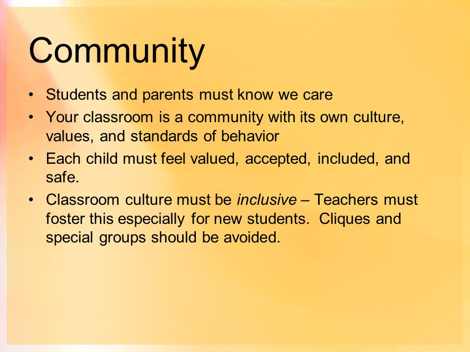 Community Students and parents must know we care Your classroom is a community with its own culture, values, and standards of behavior Each child must feel valued, accepted, included, and safe.
