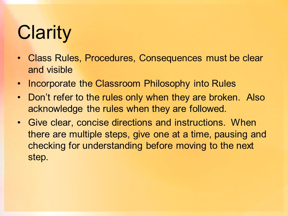 Clarity Class Rules, Procedures, Consequences must be clear and visible Incorporate the Classroom Philosophy into Rules Don't refer to the rules only when they are broken.