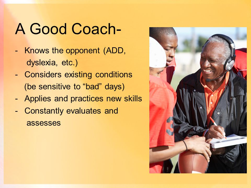 A Good Coach- -Knows the opponent (ADD, dyslexia, etc.) -Considers existing conditions (be sensitive to bad days) -Applies and practices new skills -Constantly evaluates and assesses