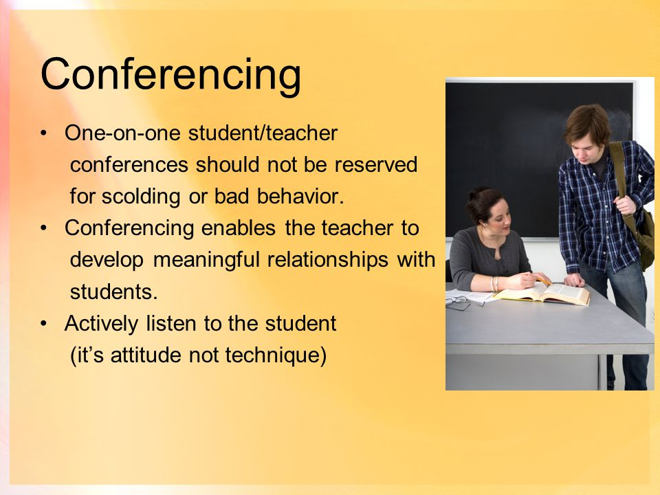 Conferencing One-on-one student/teacher conferences should not be reserved for scolding or bad behavior.