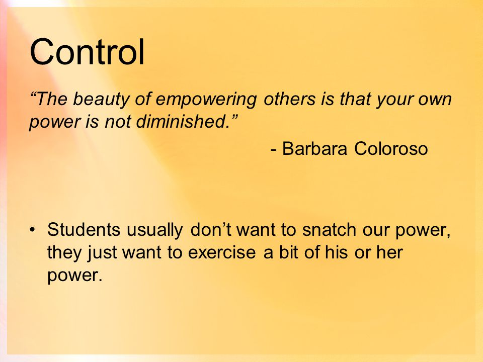 Control The beauty of empowering others is that your own power is not diminished. - Barbara Coloroso Students usually don't want to snatch our power, they just want to exercise a bit of his or her power.