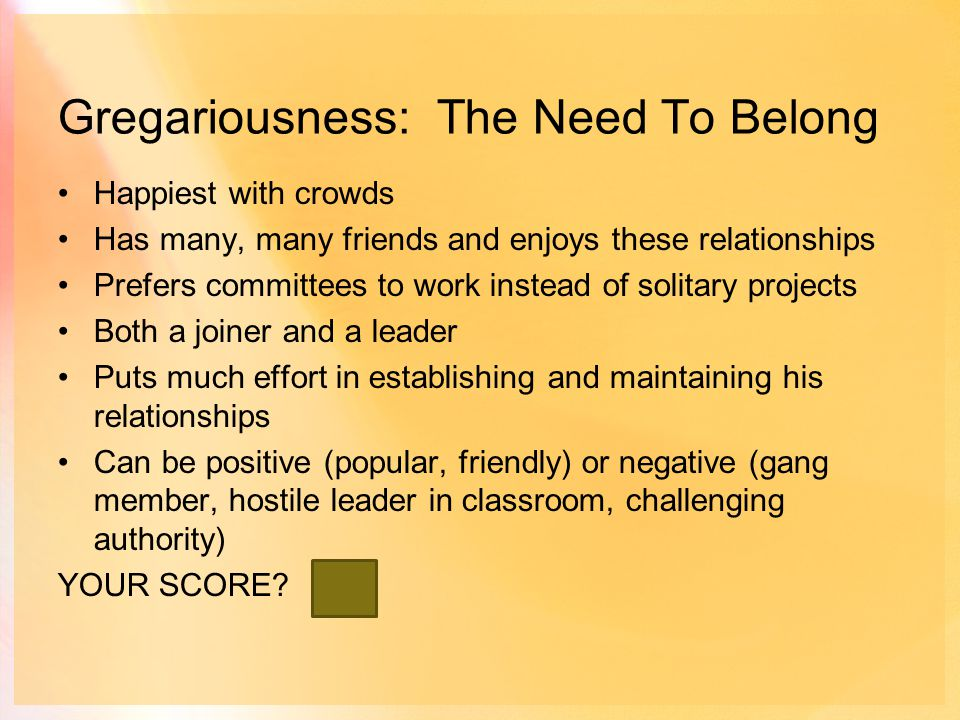 Gregariousness: The Need To Belong Happiest with crowds Has many, many friends and enjoys these relationships Prefers committees to work instead of solitary projects Both a joiner and a leader Puts much effort in establishing and maintaining his relationships Can be positive (popular, friendly) or negative (gang member, hostile leader in classroom, challenging authority) YOUR SCORE