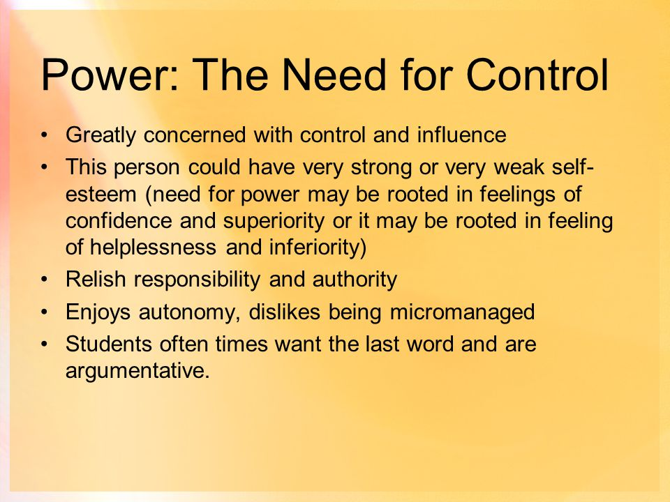 Power: The Need for Control Greatly concerned with control and influence This person could have very strong or very weak self- esteem (need for power may be rooted in feelings of confidence and superiority or it may be rooted in feeling of helplessness and inferiority) Relish responsibility and authority Enjoys autonomy, dislikes being micromanaged Students often times want the last word and are argumentative.